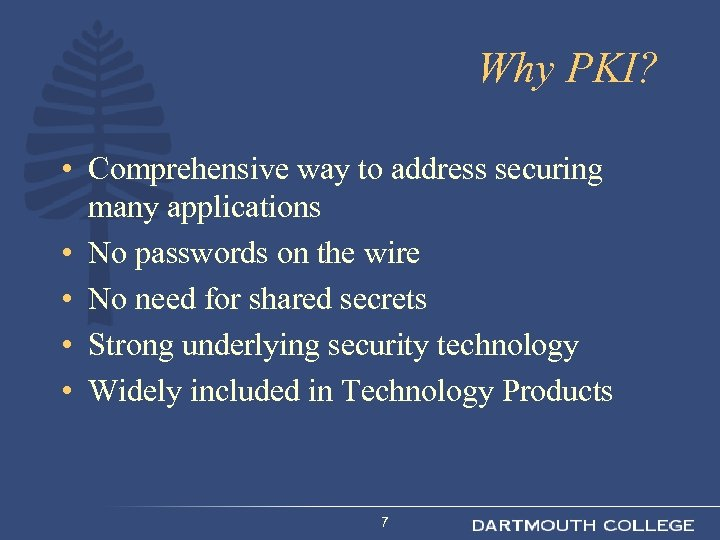 Why PKI? • Comprehensive way to address securing many applications • No passwords on