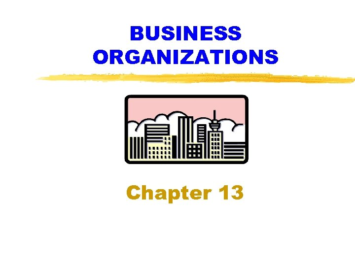 BUSINESS ORGANIZATIONS Chapter 13