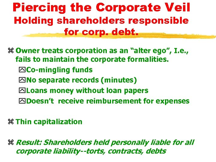 Piercing the Corporate Veil Holding shareholders responsible for corp. debt. z Owner treats corporation