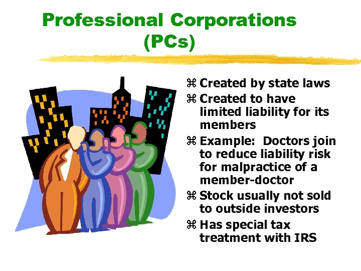 Professional Corporations (PCs) z Created by state laws z Created to have limited liability