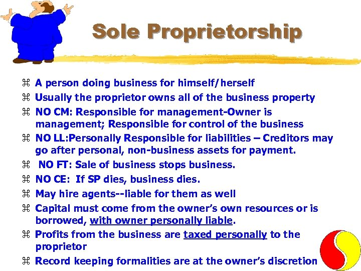 Sole Proprietorship z A person doing business for himself/herself z Usually the proprietor owns