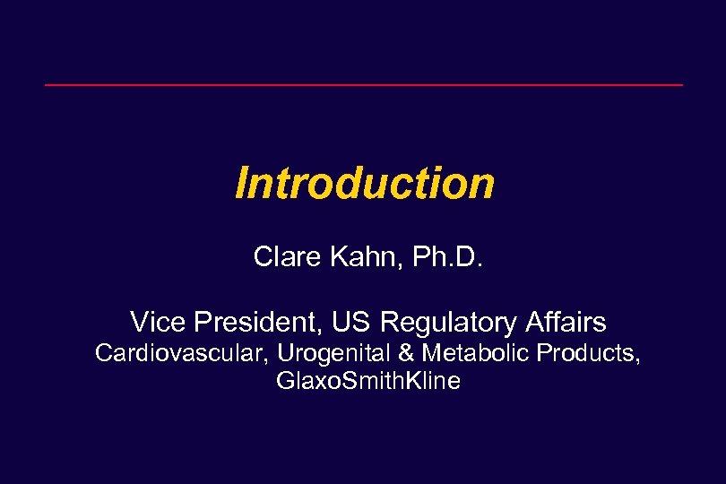 Introduction Clare Kahn, Ph. D. Vice President, US Regulatory Affairs Cardiovascular, Urogenital & Metabolic