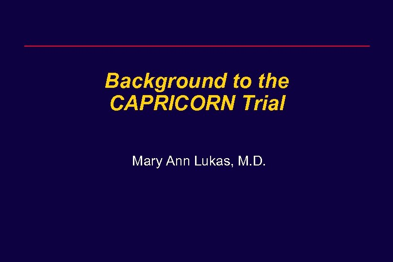 Background to the CAPRICORN Trial Mary Ann Lukas, M. D.