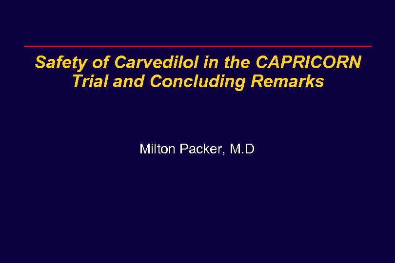 Safety of Carvedilol in the CAPRICORN Trial and Concluding Remarks Milton Packer, M. D