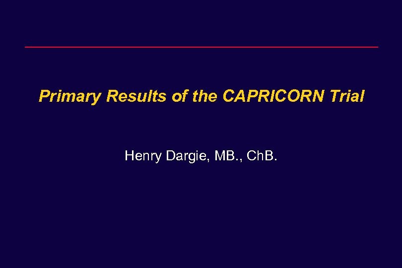 Primary Results of the CAPRICORN Trial Henry Dargie, MB. , Ch. B.
