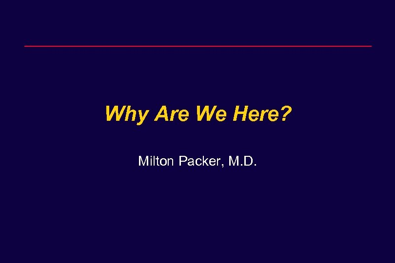 Why Are We Here? Milton Packer, M. D.