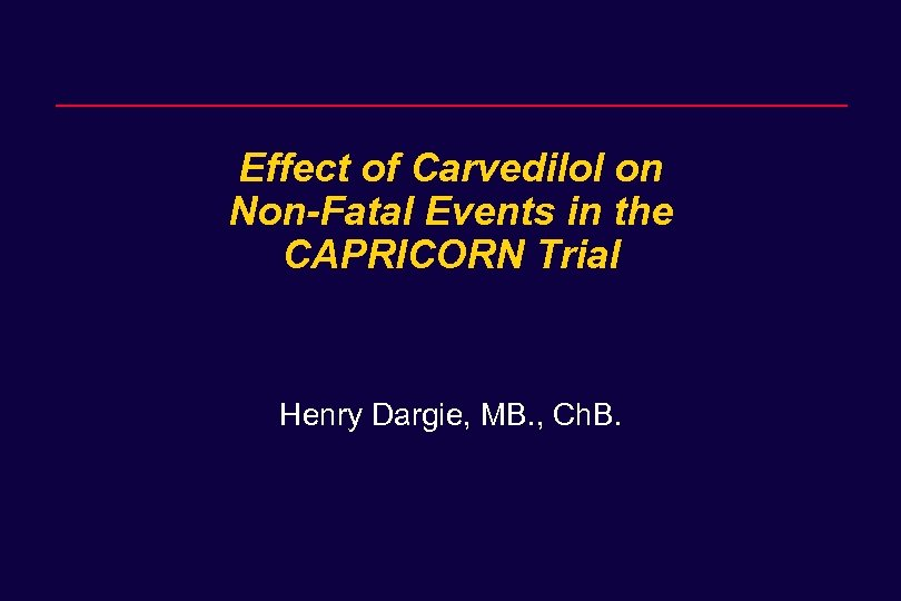 Effect of Carvedilol on Non-Fatal Events in the CAPRICORN Trial Henry Dargie, MB. ,