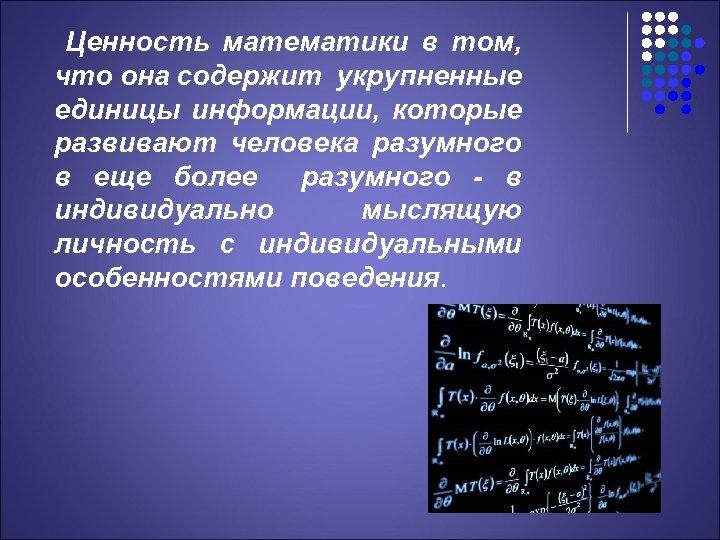 Ценность математики в том, что она содержит укрупненные единицы информации, которые развивают человека