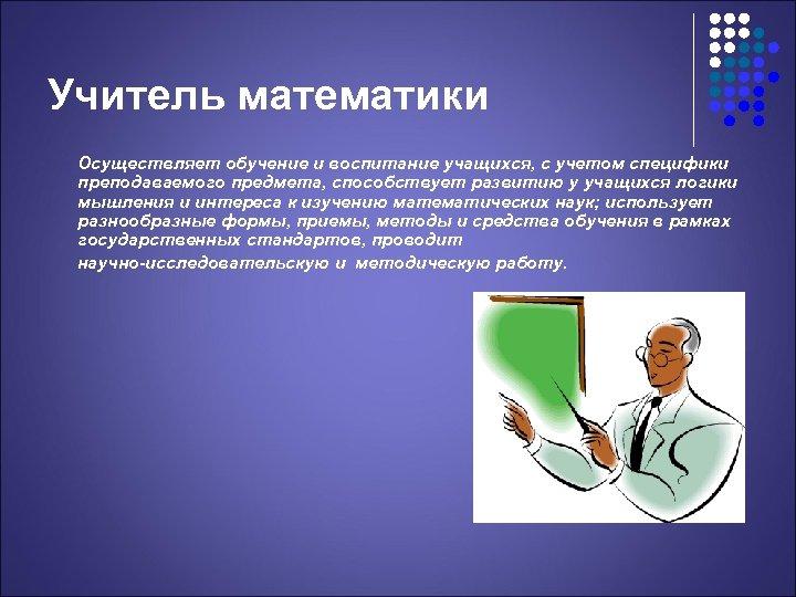 Учитель математики Осуществляет обучение и воспитание учащихся, с учетом специфики преподаваемого предмета, способствует развитию