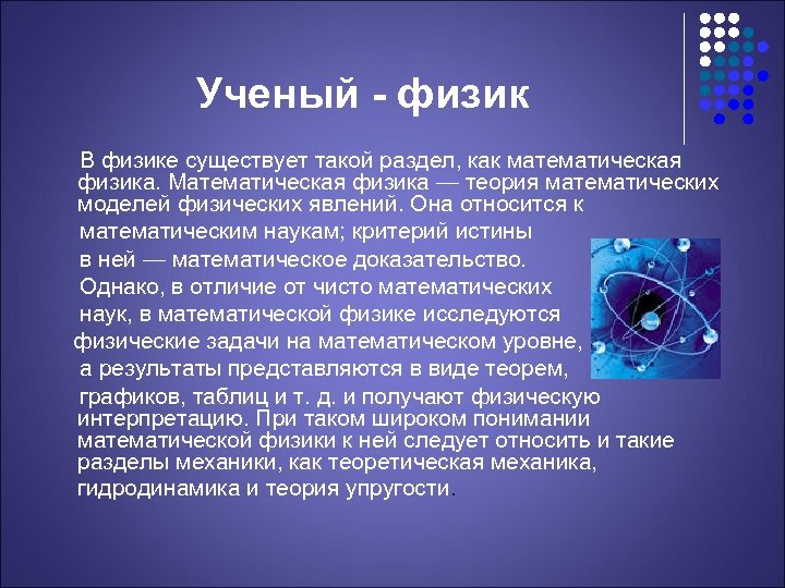 Ученый - физик В физике существует такой раздел, как математическая физика. Математическая физика —