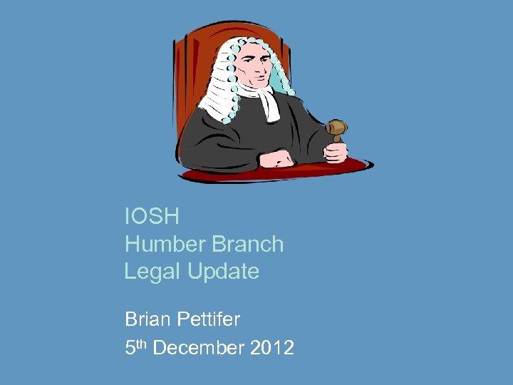 IOSH Humber Branch Legal Update Brian Pettifer 5 th December 2012