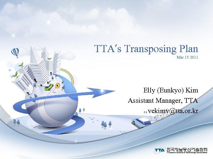 TTA′s Transposing Plan Mar 15 2011 Elly (Eunkyo) Kim Assistant Manager, TTA vekimv@tta. or.
