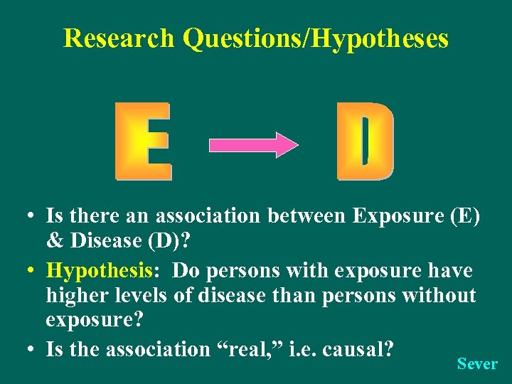 Research Questions/Hypotheses • Is there an association between Exposure (E) & Disease (D)? •