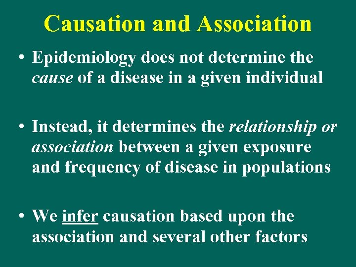 Causation and Association • Epidemiology does not determine the cause of a disease in