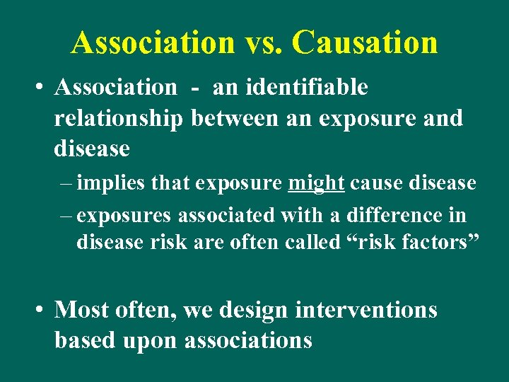 Association vs. Causation • Association - an identifiable relationship between an exposure and disease