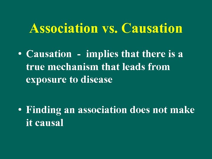 Association vs. Causation • Causation - implies that there is a true mechanism that