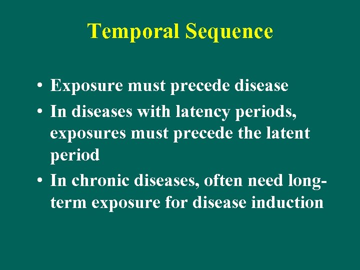 Temporal Sequence • Exposure must precede disease • In diseases with latency periods, exposures
