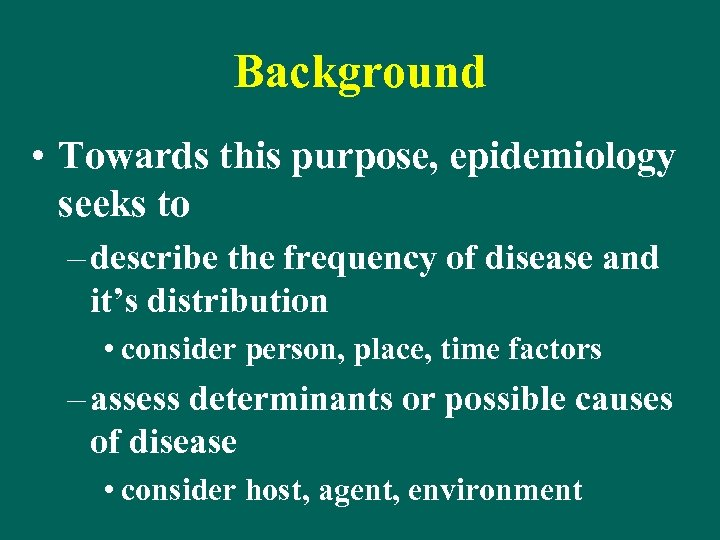 Background • Towards this purpose, epidemiology seeks to – describe the frequency of disease