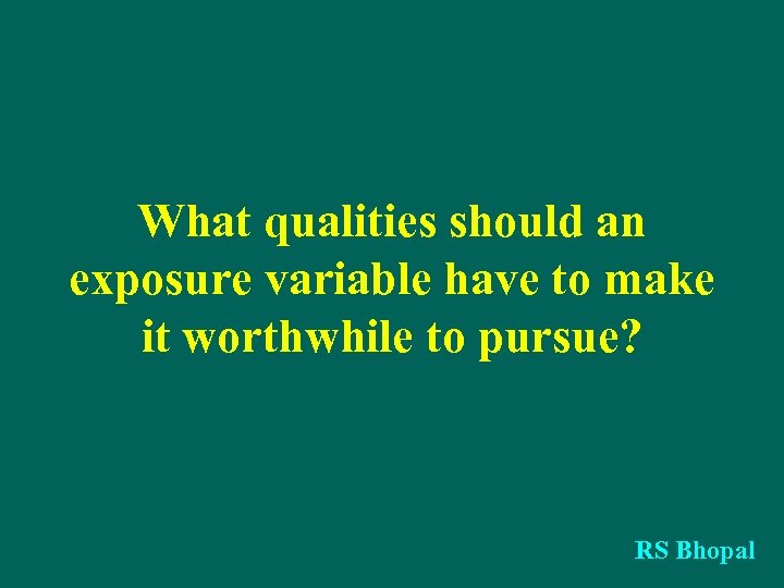 What qualities should an exposure variable have to make it worthwhile to pursue? RS
