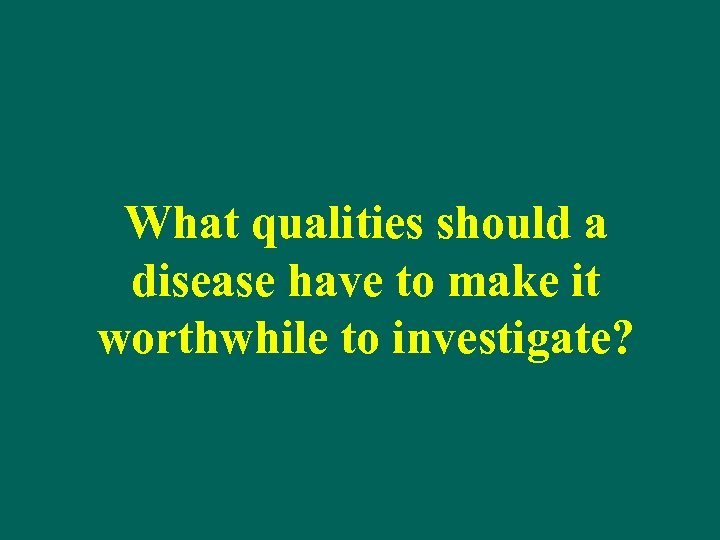 What qualities should a disease have to make it worthwhile to investigate?