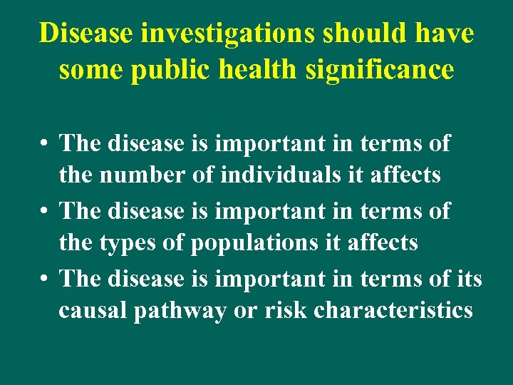 Disease investigations should have some public health significance • The disease is important in