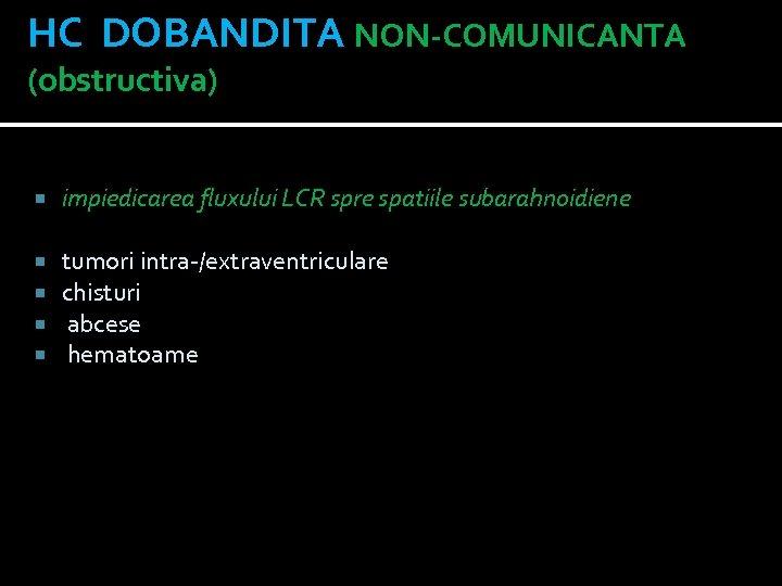 HC DOBANDITA NON-COMUNICANTA (obstructiva) impiedicarea fluxului LCR spre spatiile subarahnoidiene tumori intra-/extraventriculare chisturi abcese
