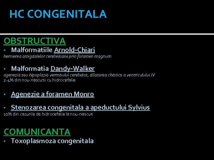 HC CONGENITALA OBSTRUCTIVA • Malformatiile Arnold-Chiari • Malformatia Dandy-Walker • Agenezie a foramen Monro