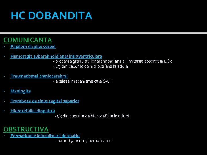 HC DOBANDITA COMUNICANTA • Papilom de plex coroid • Hemoragia subarahnoidiana/ intraventriculara - blocarea