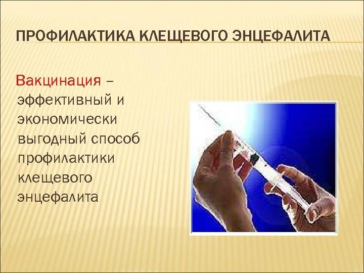 ПРОФИЛАКТИКА КЛЕЩЕВОГО ЭНЦЕФАЛИТА Вакцинация – эффективный и экономически выгодный способ профилактики клещевого энцефалита