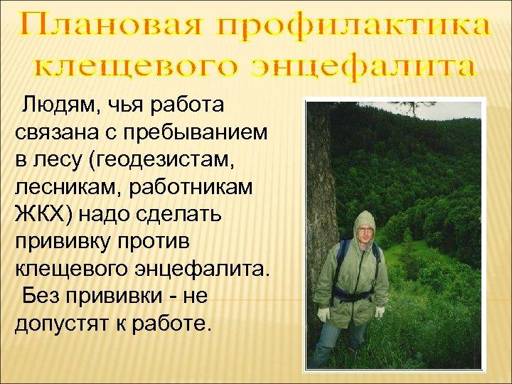 Людям, чья работа связана с пребыванием в лесу (геодезистам, лесникам, работникам ЖКХ) надо сделать