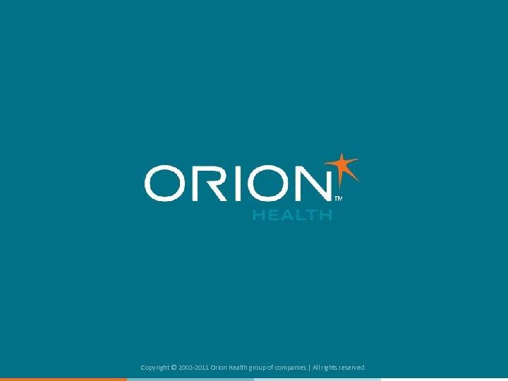 Copyright © 2002 -2011 Orion Health group of companies | All rights reserved