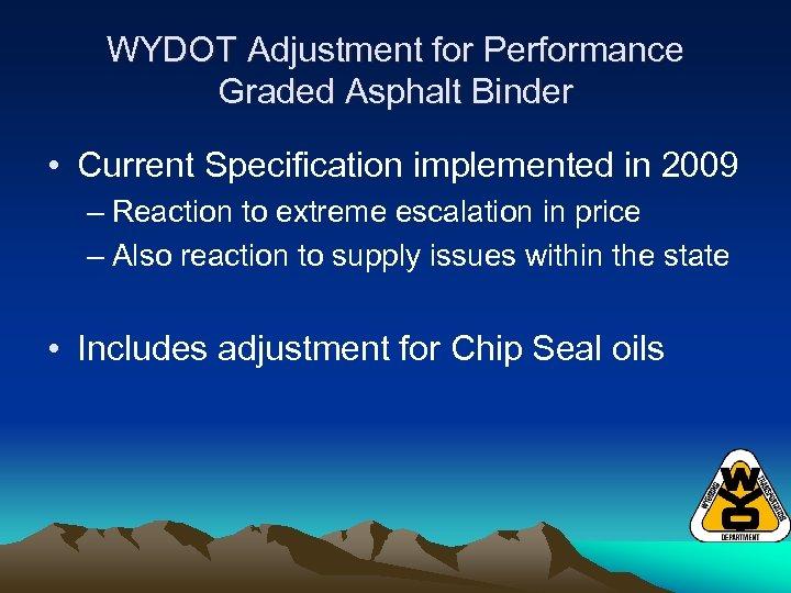 WYDOT Adjustment for Performance Graded Asphalt Binder • Current Specification implemented in 2009 –