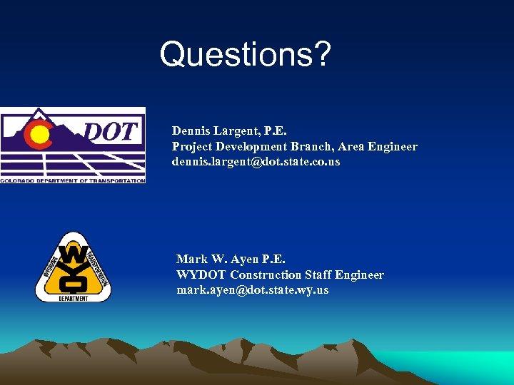 Questions? Dennis Largent, P. E. Project Development Branch, Area Engineer dennis. largent@dot. state. co.