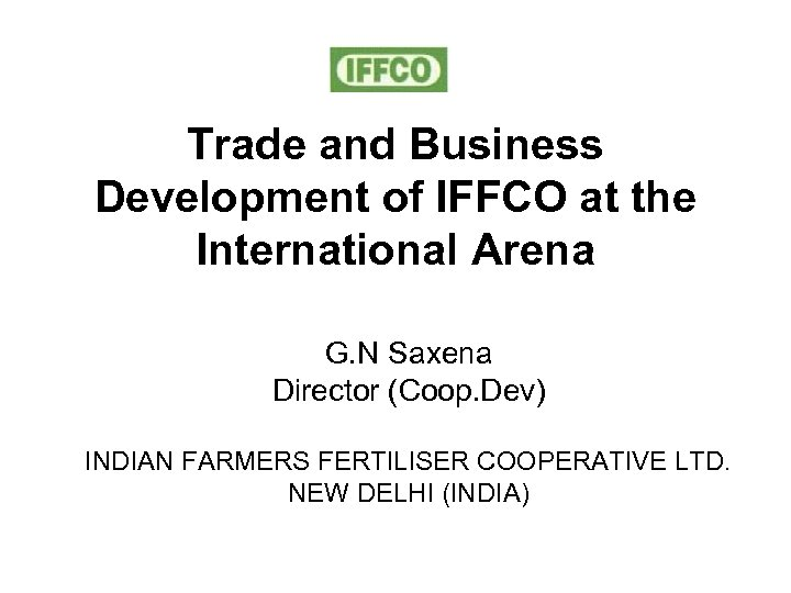 Trade and Business Development of IFFCO at the International Arena G. N Saxena Director