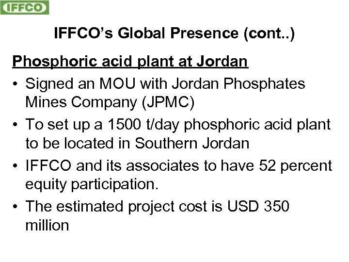 IFFCO's Global Presence (cont. . ) Phosphoric acid plant at Jordan • Signed an