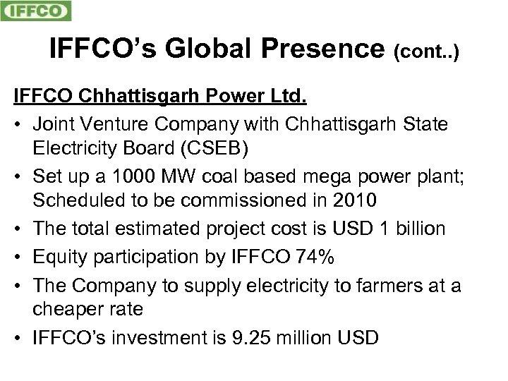 IFFCO's Global Presence (cont. . ) IFFCO Chhattisgarh Power Ltd. • Joint Venture Company