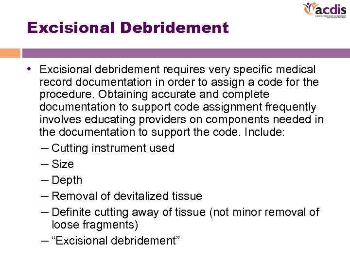 Excisional Debridement • Excisional debridement requires very specific medical record documentation in order to