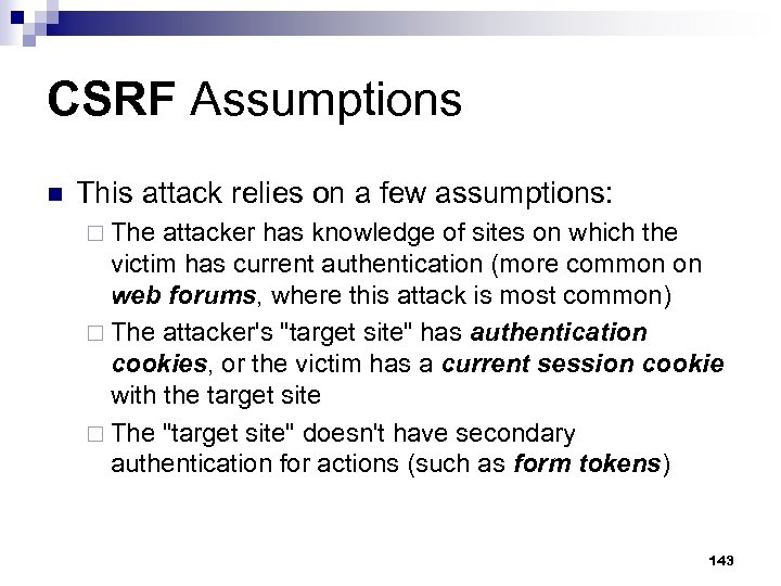 CSRF Assumptions n This attack relies on a few assumptions: ¨ The attacker has
