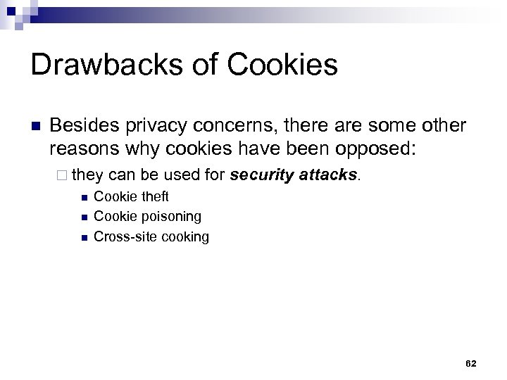 Drawbacks of Cookies n Besides privacy concerns, there are some other reasons why cookies