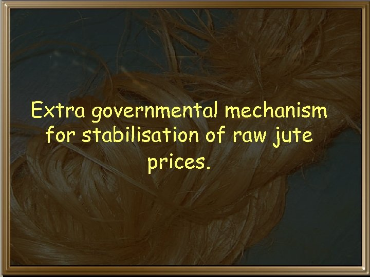 Extra governmental mechanism for stabilisation of raw jute prices.