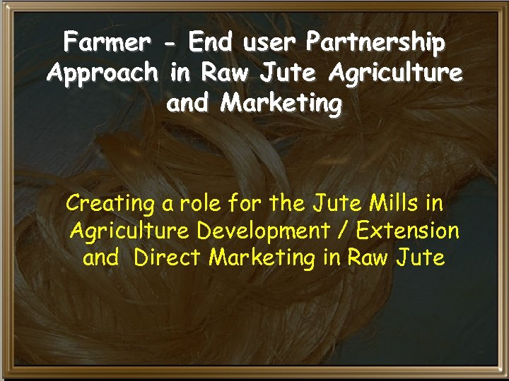 Farmer - End user Partnership Approach in Raw Jute Agriculture and Marketing Creating a