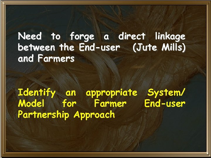 Need to forge a direct linkage between the End-user (Jute Mills) and Farmers Identify