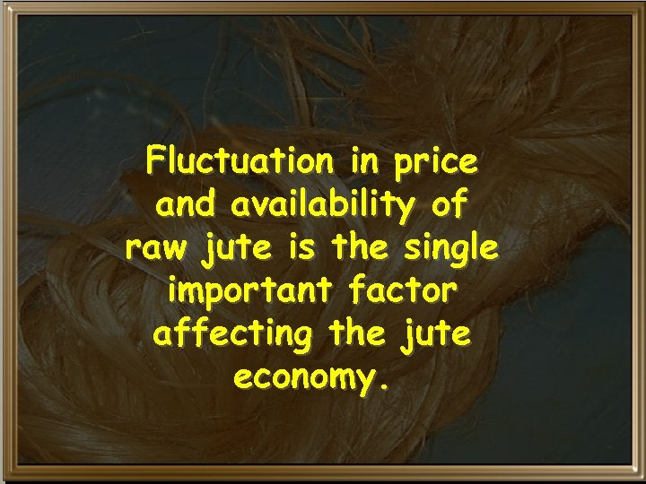 Fluctuation in price and availability of raw jute is the single important factor affecting
