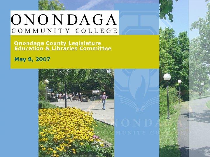 Onondaga County Legislature Education & Libraries Committee May 8, 2007