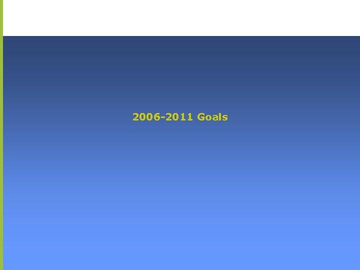 2006 -2011 Goals