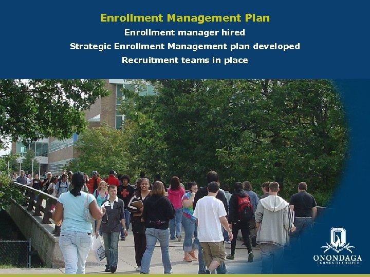 Enrollment Management Plan Enrollment manager hired Strategic Enrollment Management plan developed Recruitment teams in