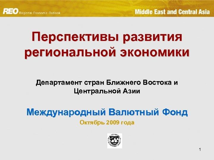 Перспективы развития региональной экономики Департамент стран Ближнего Востока и Центральной Азии Международный Валютный Фонд