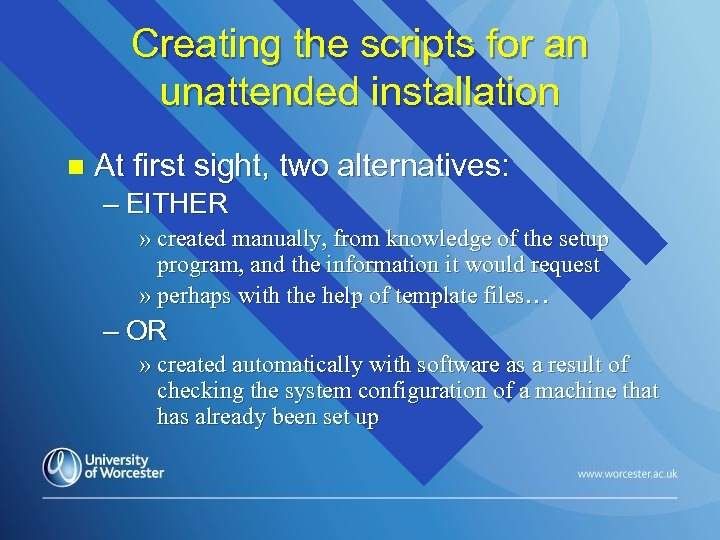 Creating the scripts for an unattended installation n At first sight, two alternatives: –