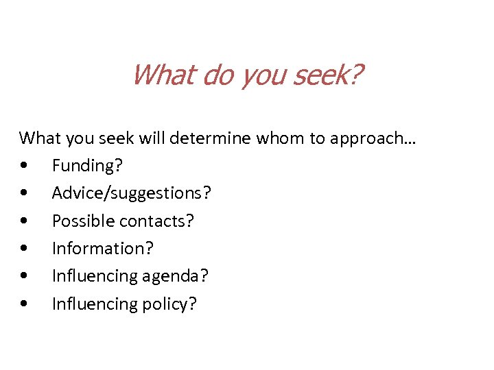 What do you seek? What you seek will determine whom to approach… • Funding?