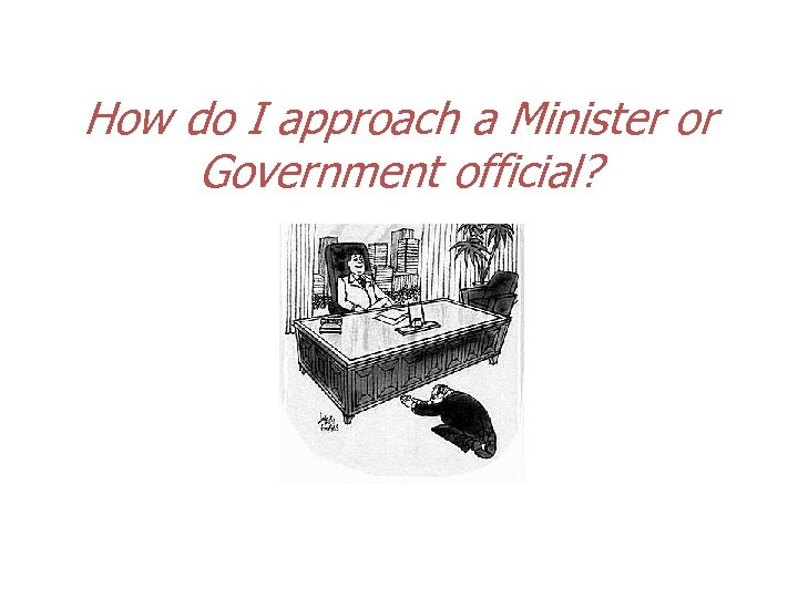 How do I approach a Minister or Government official?
